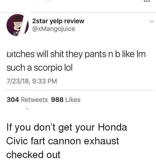 Honda Civic: 2star yelp review  @xMangojuice  bitches will shit they pants n b like Im  such a scorpio lol  7/23/18, 9:33 PM  304 Retweets 988 Likes If you don't get your Honda Civic fart cannon exhaust checked out