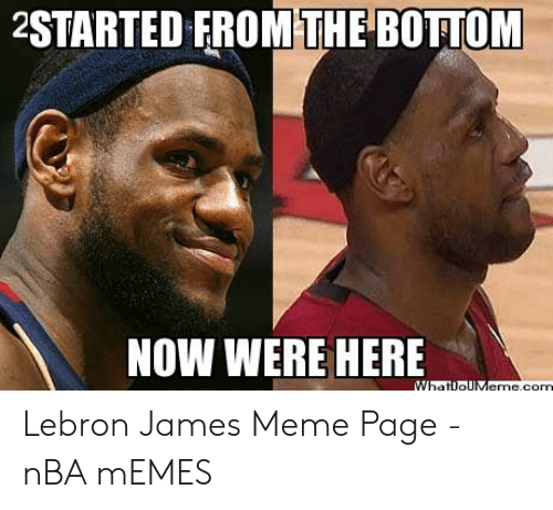 lebron james meme: 2STARTED FROM THE BOTTOM  NOW WERE HERE Lebron James Meme Page - nBA mEMES