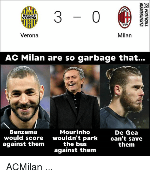 Ac Milan: 3-0  HELLAS  VERONA  1899  Verona  Milan  AC Milan are so garbage that...  Benzema  would score  against them  Mourinho  wouldn't park  the bus  against them  De Gea  can't save  them ACMilan ...