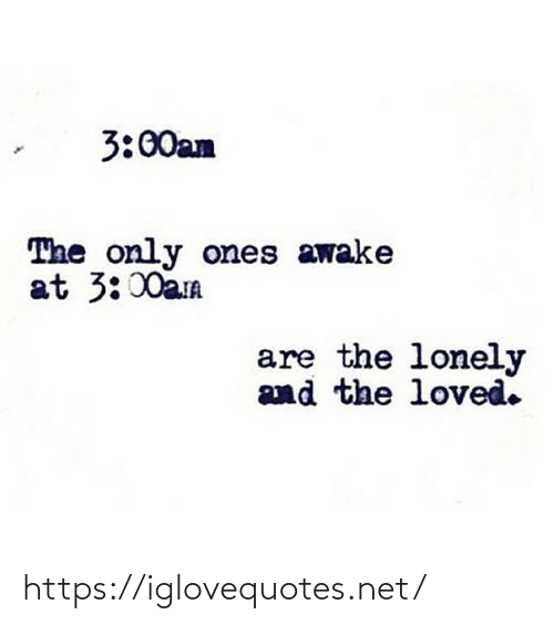 lonely: 3:00an  The only ones awake  at 3:00aa  are the lonely  and the loved. https://iglovequotes.net/
