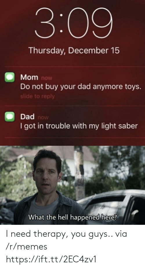 thursday: 3:09  Thursday, December 15  Mom now  Do not buy your dad anymore toys.  slide to reply  Dad now  I got in trouble with my light saber  What the hell happened here? I need therapy, you guys.. via /r/memes https://ift.tt/2EC4zv1