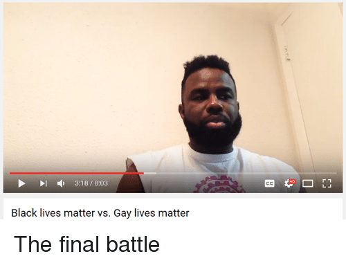 Black Lives Matter, Black Lives Matter, and Finals: 3:18 8:03  Black lives matter vs. Gay lives matter  r 1 The final battle