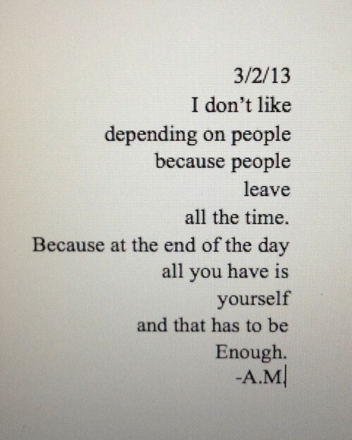 at the end of the day: 3/2/13  I don't like  depending on people  because people  leave  all the time.  Because at the end of the day  all you have is  yourself  and that has to be  Enough  -A.M