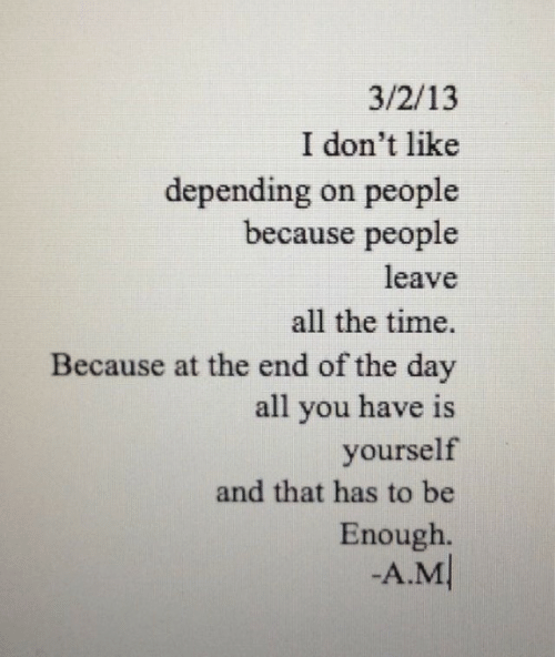 at the end of the day: 3/2/13  I don't like  depending on people  because people  leave  all the time.  Because at the end of the day  all you have is  yourself  and that has to be  Enough.  -A.M