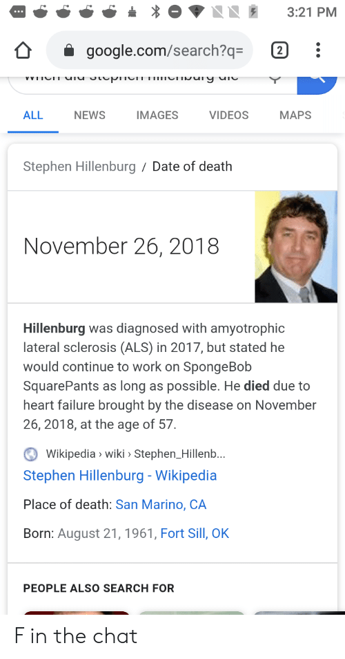 Sclerosis: 3:21 PM  (2  google.com/search?q=  VVTICIT Uiu vtupnCImTIMIUIgury di  NEWS  ALL  IMAGES  VIDEOS  MAPS  Stephen Hillenburg/ Date of death  November 26, 2018  Hillenburg was diagnosed with amyotrophic  lateral sclerosis (ALS) in 2017, but stated he  would continue to work on SpongeBob  SquarePants as long as possible. He died due to  heart failure brought by the disease on November  26, 2018, at the age of 57.  Wikipedia wiki » Stephen_Hillenb...  Stephen Hillenburg - Wikipedia  Place of death: San Marino, CA  Born: August 21, 1961, Fort Sill, OK  PEOPLE ALSO SEARCH FOR F in the chat