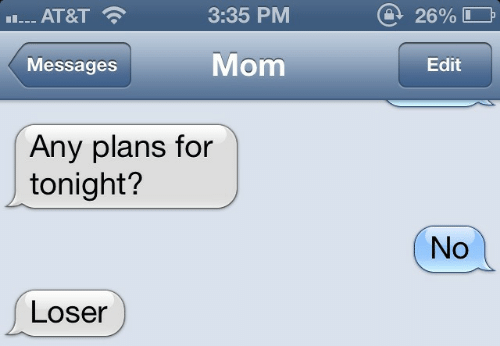 Any Plans: 3:35 PM  26% I  AT&T  Mom  Messages  Edit  Any plans for  tonight?  No  Loser