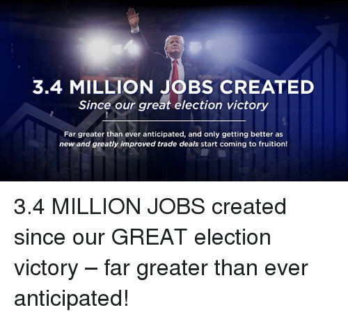 fruition: 3.4 MILLION JOBS CREATED  Since our great election victory  Far greater than ever anticipated, and only getting better as  new and greatly improved trade deals start coming to fruition! 3.4 MILLION JOBS created since our GREAT election victory – far greater than ever anticipated!