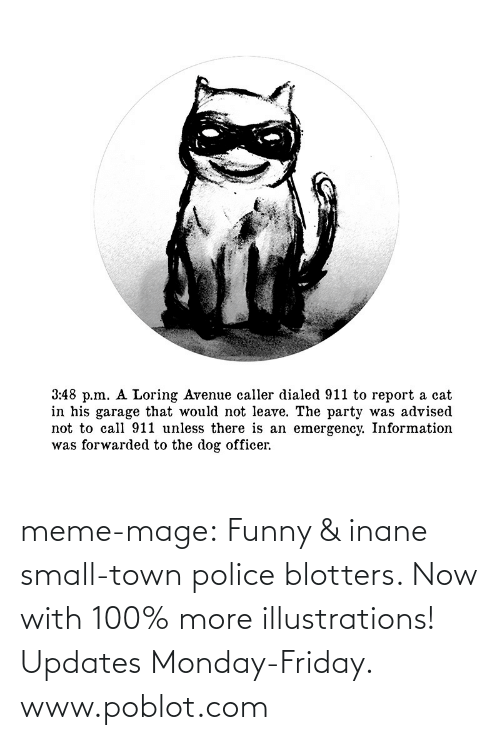 Advised: 3:48 p.m. A Loring Avenue caller dialed 911 to report a cat  in his garage that would not leave. The party was advised  not to call 911 unless there is an emergency. Information  was forwarded to the dog officer. meme-mage:    Funny & inane small-town police blotters. Now with 100% more illustrations! Updates Monday-Friday. www.poblot.com