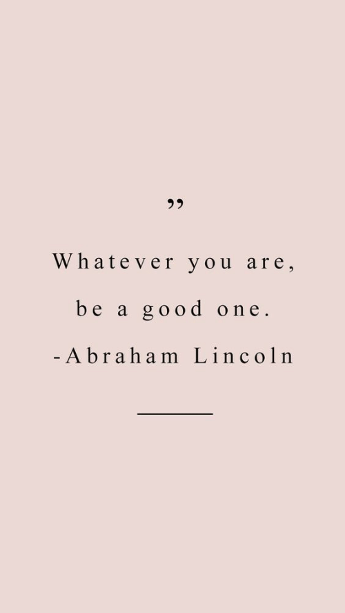 Abraham Lincoln, Abraham, and Good: 3 5  Whatever you are,  be a good one.  Abraham Lincoln