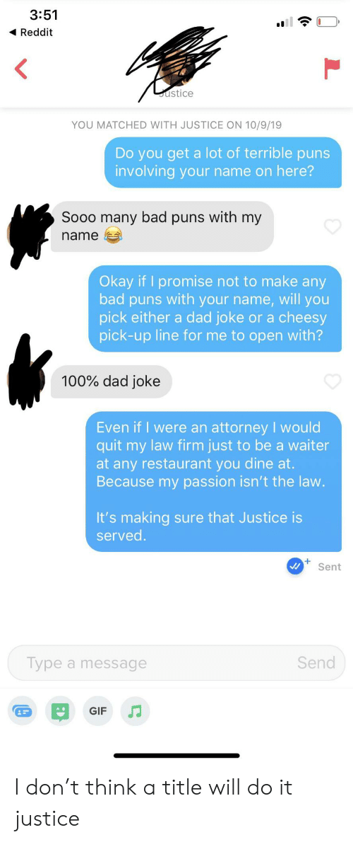 firm: 3:51  Reddit  ustice  YOU MATCHED WITH JUSTICE ON 10/9/19  Do you get a lot of terrible puns  involving your name on here?  Sooo many bad puns with my  name  Okay if I promise not to make any  bad puns with your name, will you  pick either a dad joke or a cheesy  pick-up line for me to open with?  100% dad joke  Even if I were an attorney I would  quit my law firm just to be a waiter  at any restaurant you dine at.  Because my passion isn't the law.  It's making sure that Justice is  served.  Sent  Send  Type a message  GIF I don't think a title will do it justice
