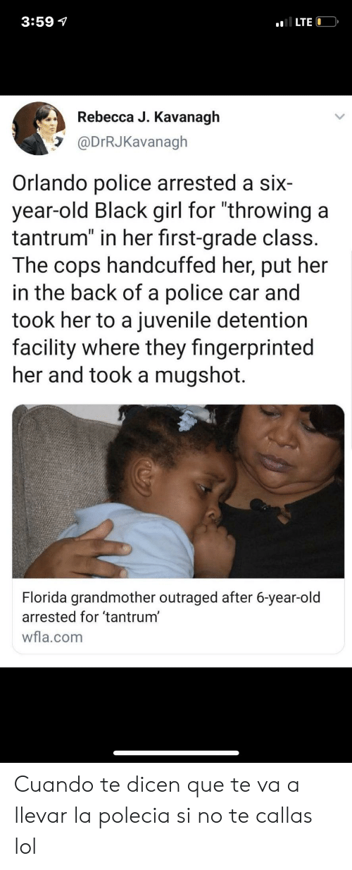 "No Te: 3:59 7  LTE  Rebecca J. Kavanagh  @DrRJKavanagh  Orlando police arrested a six  year-old Black girl for ""throwing a  tantrum"" in her first-grade class.  The  handcuffed her, put her  cops  in the back of a police car and  took her to a juvenile detention  facility where they fingerprinted  her and took a mugshot.  Florida grandmother outraged after 6-year-old  arrested for 'tantrum'  wfla.com Cuando te dicen que te va a llevar la polecia si no te callas lol"