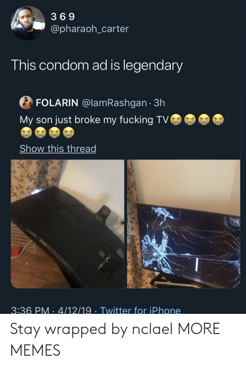 Condom, Dank, and Fucking: 3 6 9  @pharaoh_carter  I his condom ad is legendar  FOLARIN @lamRashgan 3h  My son just broke my fucking TV  Show this thread  3:36 PM 4/12/19 Twitter for iPhone Stay wrapped by nclael MORE MEMES