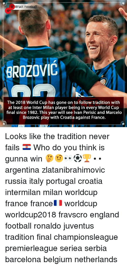 inter milan: 3 8Fact Football  BROZOVIC  The 2018 World Cup has gone on to follow tradition with  at least one Inter Milan player being in every World Cup  final since 1982. This year will see Ivan Perisic and Marcelo  Brozovic play with Croatia against France. Looks like the tradition never fails 🇭🇷 Who do you think is gunna win 🤔🤨👀⚽️🏆 • • argentina zlatanibrahimovic russia italy portugal croatia intermilan milan worldcup france france🇫🇷 worldcup worldcup2018 fravscro england football ronaldo juventus tradition final championsleague premierleague seriea serbia barcelona belgium netherlands