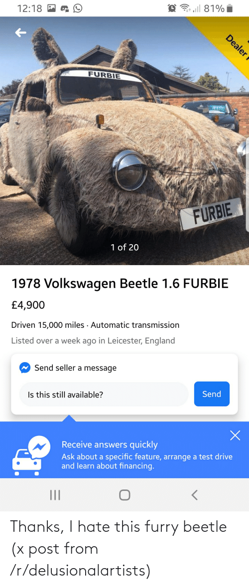 England, Drive, and Test: 3 aill 81%  12:18 M  FURBIE  28900  FURBIE  1 of 20  1978 Volkswagen Beetle 1.6 FURBIE  £4,900  Driven 15,000 miles · Automatic transmission  Listed over a week ago in Leicester, England  Send seller a message  Is this still available?  Send  Receive answers quickly  Ask about a specific feature, arrange a test drive  and learn about financing.  Dealer f Thanks, I hate this furry beetle (x post from /r/delusionalartists)