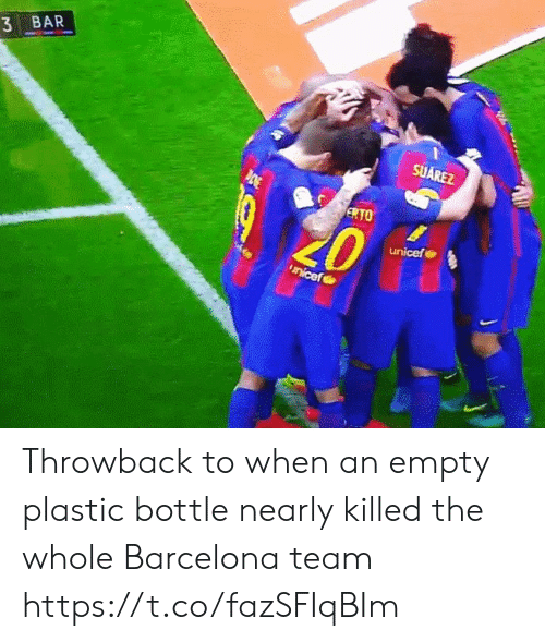 Barcelona: 3 BAR  SUAREZ  ERTO  unicef Throwback to when an empty plastic bottle nearly killed the whole Barcelona team https://t.co/fazSFIqBIm