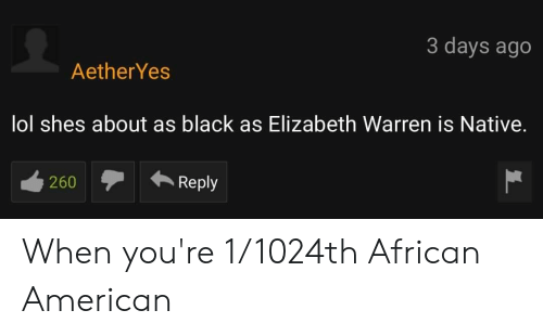 Elizabeth Warren, Lol, and American: 3 days ago  AetherYes  lol shes about as black as Elizabeth Warren is Native.  ecoReply  260 When you're 1/1024th African American
