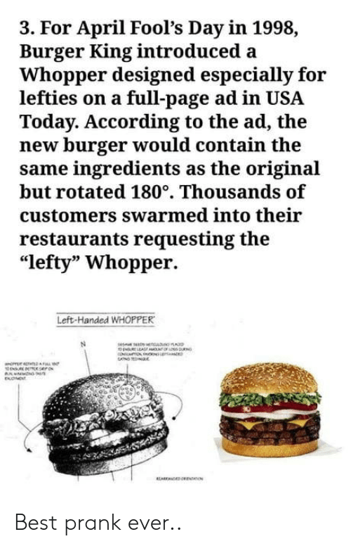 """April Fools: 3. For April Fool's Day in 1998,  Burger King introduced a  Whopper designed especially for  lefties on a full-page ad in USA  Today. According to the ad, the  new burger would contain the  same ingredients as the original  but rotated 180°. Thousands of  customers swarmed into their  restaurants requesting the  """"lefty"""" Whopper.  Left-Handed WHOPPER Best prank ever.."""