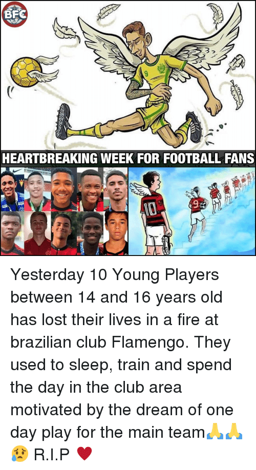 16 years old: 3  HEARTBREAKING WEEK FOR FOOTBALL FANS  de Yesterday 10 Young Players between 14 and 16 years old has lost their lives in a fire at brazilian club Flamengo. They used to sleep, train and spend the day in the club area motivated by the dream of one day play for the main team🙏🙏😥 R.I.P ♥️