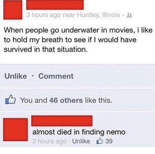 Finding Nemo: 3 hours ago near Huntley, Illinois  When people go underwater in movies, i like  to hold my breath to see if I would have  survived in that situation.  Unlike Comment  You and 46 others like this.  almost died in finding nemo  3 hours ago Unlike 39