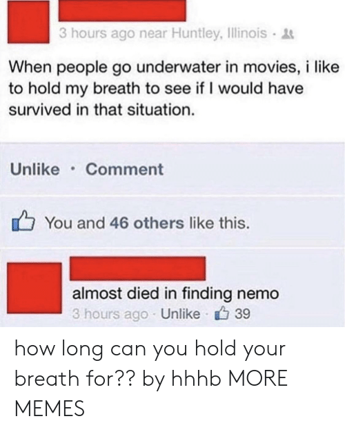Breathed: 3 hours ago near Huntley, Illinois  When people go underwater in movies, i like  to hold my breath to see if I would have  survived in that situation.  Unlike Comment  You and 46 others like this.  almost died in finding nemo  3 hours ago Unlike 39 how long can you hold your breath for?? by hhhb MORE MEMES