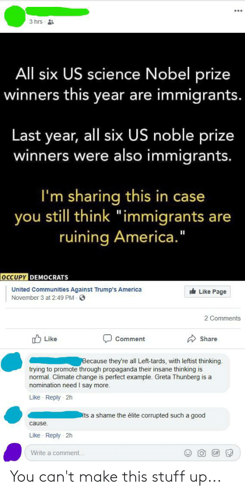 "Occupy Democrats: 3 hrs  All six US science Nobel prize  winners this year are immigrants.  Last year, all six US noble prize  winners were also immigrants.  I'm sharing this in case  still think ""immigrants are  ruining America.""  you  OCCUPY DEMOCRATS  United Communities Against Trump's America  Like Page  November 3 at 2:49 PM  2 Comments  Like  Share  Comment  Because they're all Left-tards, with leftist thinking.  trying to promote through propaganda their insane thinking is  normal. Climate change is perfect example. Greta Thunberg is a  nomination need I say more.  Like Reply 2h  Dits a shame the élite corrupted such a good  cause  Like Reply 2h  Write a comment. You can't make this stuff up..."
