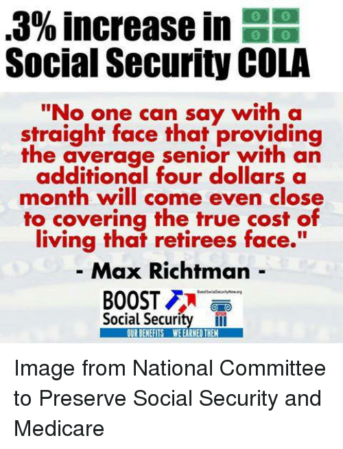 """Straight Faces: 3% increase in  EE  Social Security COLA  """"No one can say with a  straight face that providing  the average senior with an  additional four dollars a  month will come even close  to covering the true cost of  living that retirees face.  Max Richtman  BOOST  Social Security  OURBENEFITS WEEARNEDTHEM Image from National Committee to Preserve Social Security and Medicare"""