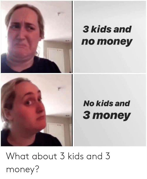 3 Kids: 3 kids and  nо тоnеy  No kids and  3 money What about 3 kids and 3 money?