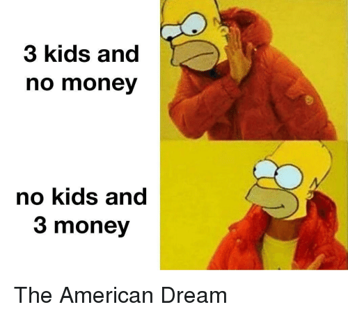 No Kids: 3 kids and  no money  no kids and  3 money The American Dream
