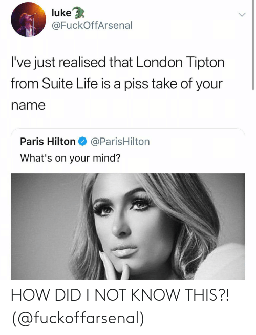 Life, Paris Hilton, and Hilton: 3  luke  @FuckOffArsenal  I've just realised that London Tipton  from Suite Life is a piss take of your  name  Paris Hilton@ParisHilton  What's on your mind? HOW DID I NOT KNOW THIS?! (@fuckoffarsenal)