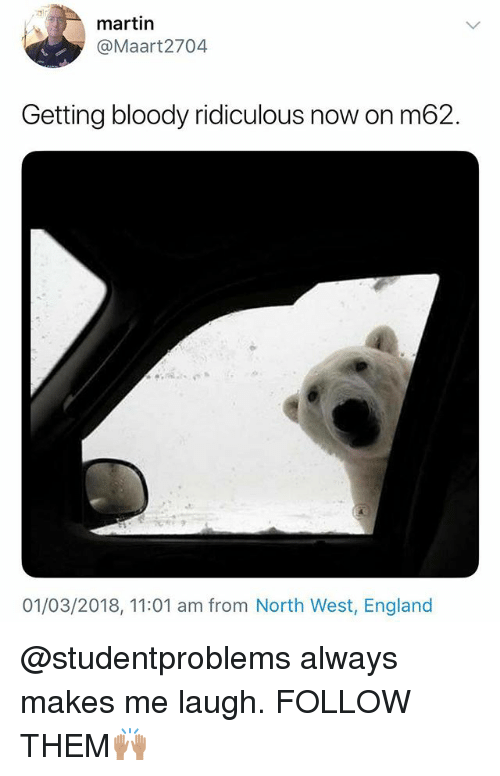 North West: 3  martin  @Maart2704  Getting bloody ridiculous now on m62.  2  01/03/2018, 11:01 am from North West, England @studentproblems always makes me laugh. FOLLOW THEM🙌🏽