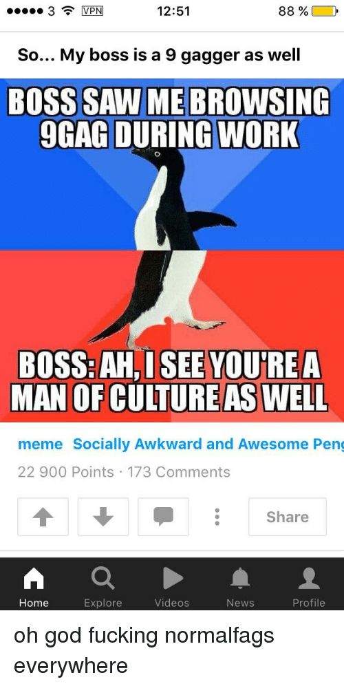 Well Memed: 3 MEN  12:51  88%  So... My boss is a 9 gagger as well  BOSS SAW ME BROWSING  9GAG DURING WORK  BOSS:AH, I SEE YOU'REA  MAN OF CULTUREAS WELL  meme Socially Awkward and Awesome Peng  22 900 Points 173 Comments  Share  Home  Explore  Videos  News  Profile