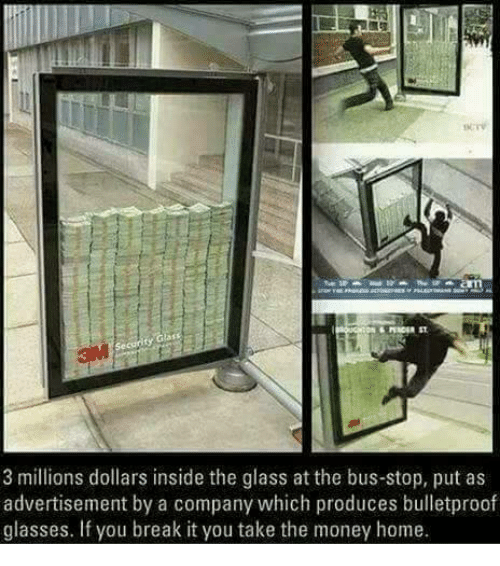 insideous: 3 millions dollars inside the glass at the bus-stop, put as  advertisement by a company which produces bulletproof  glasses. If you break it you take the money home.