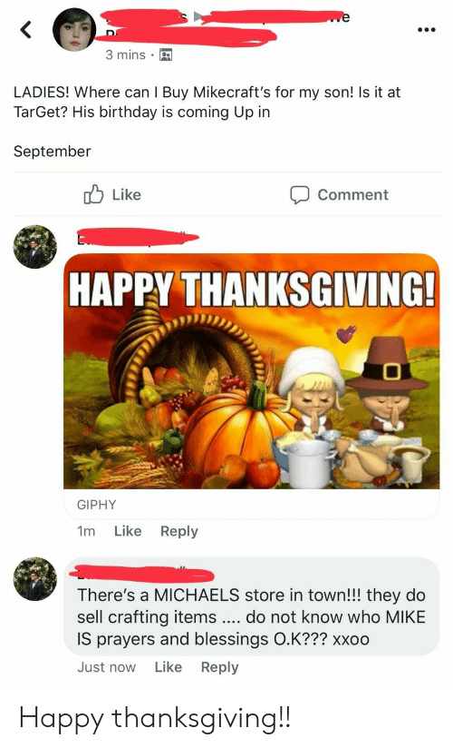 Birthday, Target, and Thanksgiving: 3 mins  LADIES! Where can I Buy Mikecraft's for my son! Is it at  TarGet? His birthday is coming Up in  September  Like  Comment  HAPPY THANKSGIVING!  GIPHY  Like  Reply  1m  There's a MICHAELS store in town!!! they do  sell crafting items  IS prayers and blessings O.K??? xxoo  do not know who MIKE  Just now Like Reply Happy thanksgiving!!