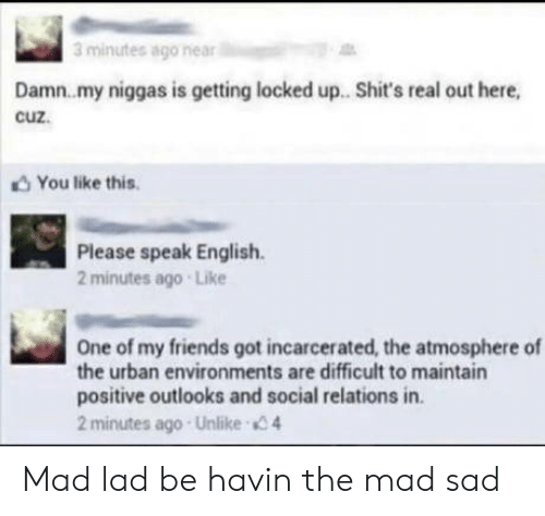 Friends, Urban, and English: 3 minutes ago near  Damn.my niggas is getting locked up. Shit's real out here,  cuz.  You like this  Please speak English  2 minutes ago Like  One of my friends got incarcerated, the atmosphere of  the urban environments are difficult to maintain  positive outlooks and social relations in.  2 minutes ago Unlike 4 Mad lad be havin the mad sad