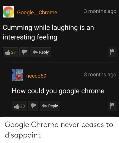 chrome: 3 months ago  Google__Chrome  Cumming while laughing is an  interesting feeling  Reply  27  3 months ago  neeco69  How could you google chrome  Reply  20 Google Chrome never ceases to disappoint