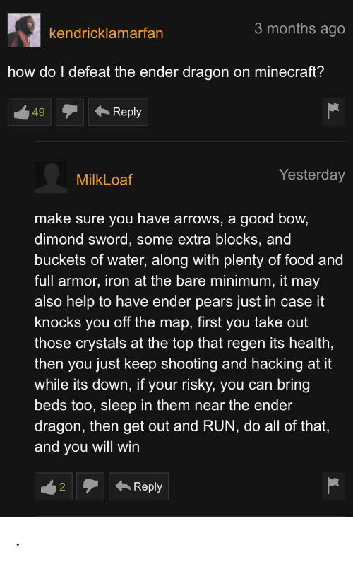 Pears: 3 months ago  kendricklamarfan  how do I defeat the ender dragon on minecraft?  Reply  49  Yesterday  MilkLoaf  make sure you have arrows, a good bow,  dimond sword, some extra blocks, and  buckets of water, along with plenty of food and  full armor, iron at the bare minimum, it may  also help to have ender pears just in case it  knocks you off the map, first you take out  those crystals at the top that regen its health,  then you just keep shooting and hacking at it  while its down, if your risky, you can bring  beds too, sleep in them near the ender  dragon, then get out and RUN, do all of that,  and you will win  Reply .