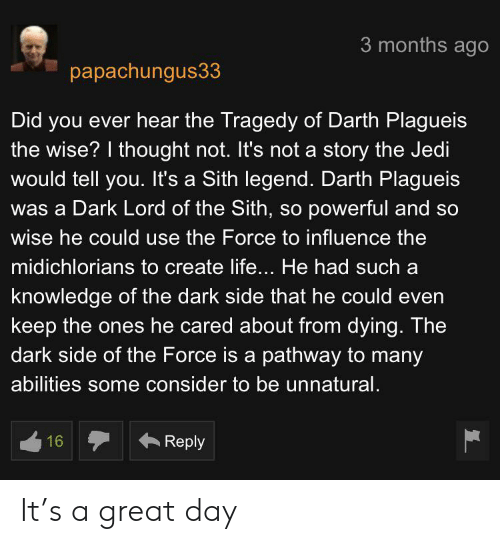 Jedi, Life, and Sith: 3 months ago  papachungus33  Did you ever hear the Tragedy of Darth Plagueis  the wise? I thought not. It's not a story the Jedi  would tell you. It's a Sith legend. Darth Plagueis  was a Dark Lord of the Sith, so powerful and so  wise he could use the Force to influence the  midichlorians to create life... He had such  knowledge of the dark side that he could even  keep the ones he cared about from dying. The  dark side of the Force is a pathway to many  abilities some consider to be unnatural.  16  Reply It's a great day