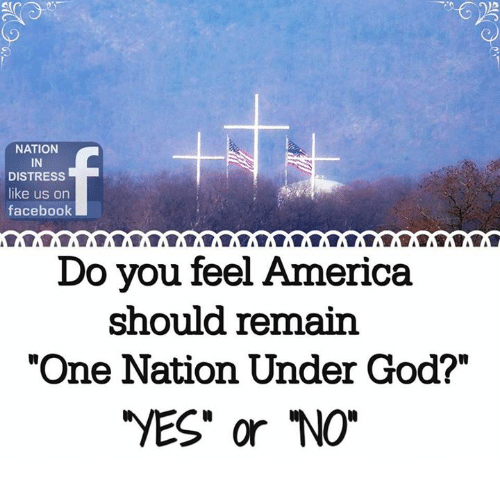 """distress: 3  NATION  IN  DISTRESS  like us on  facebook  Do you feel America  should remain  """"One Nation Under God?""""  VES"""" or NO"""""""