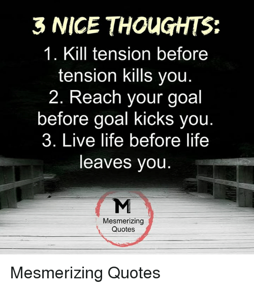 goal kicks: 3 NICE THOUGHTS:  1. Kill tension before  tension kills you  2. Reach your goal  before goal kicks you  3. Live life before life  leaves you  Mesmerizing  Quotes Mesmerizing Quotes