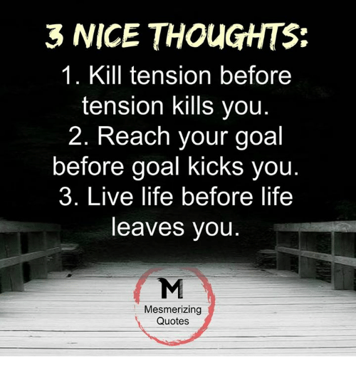 goal kicks: 3 NICE THOUGHTS:  1. Kill tension before  tension kills you  2. Reach your goal  before goal kicks you  3. Live life before life  leaves you  Mesmerizing  Quotes