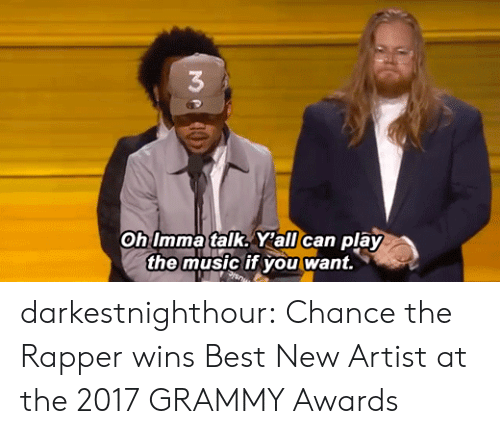 Grammy Awards: 3  Oh Imma talk. Y'all can play  the music if you want. darkestnighthour:  Chance the Rapper wins Best New Artist at the 2017 GRAMMY Awards