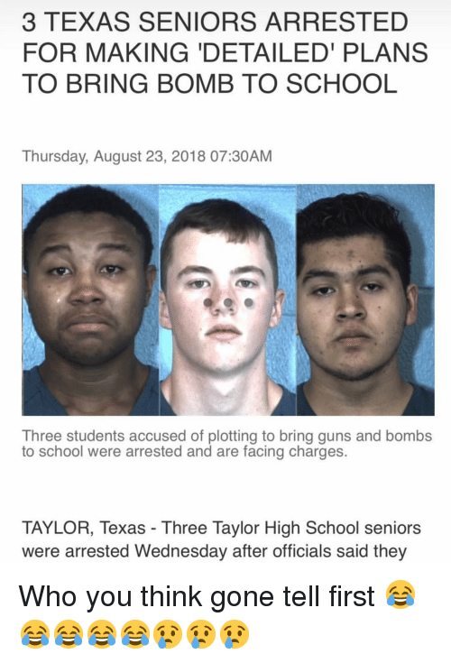 seniors: 3 TEXAS SENIORS ARRESTED  FOR MAKING 'DETAILED PLANS  TO BRING BOMB TO SCHOOL  Thursday, August 23, 2018 07:30AM  Three students accused of plotting to bring guns and bombs  to school were arrested and are facing charges.  TAYLOR, Texas - Three Taylor High School seniors  were arrested Wednesday after officials said they Who you think gone tell first 😂😂😂😂😂😢😢😢