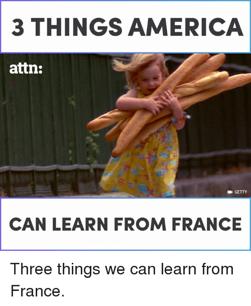attn: 3 THINGS AERICA  attn:  E GETTY  CAN LEARN FROM FRANCE Three things we can learn from France.