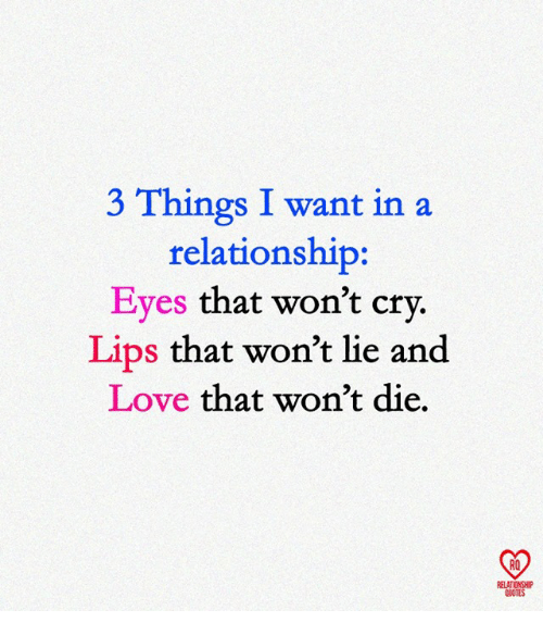 Love, Memes, and Quotes: 3 Things I want in a  relationship:  Eves that won't crv.  Lips that won't lie and  Love that won't die.  RO  ELATIONSHIP  QUOTES