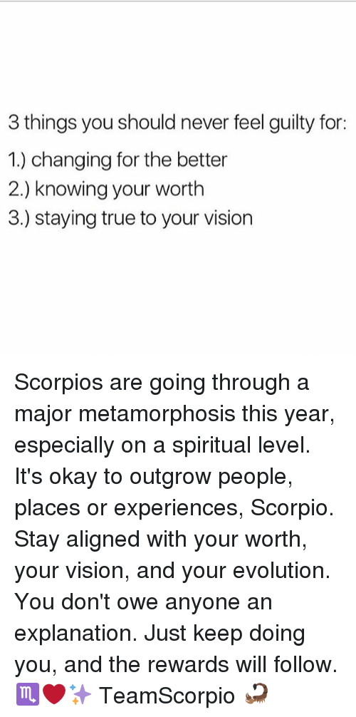 metamorphosis: 3 things you should never feel guilty for:  1.) changing for the better  2.) knowing your worth  3.) staying true to your vision Scorpios are going through a major metamorphosis this year, especially on a spiritual level. It's okay to outgrow people, places or experiences, Scorpio. Stay aligned with your worth, your vision, and your evolution. You don't owe anyone an explanation. Just keep doing you, and the rewards will follow. ♏️❤️✨ TeamScorpio 🦂