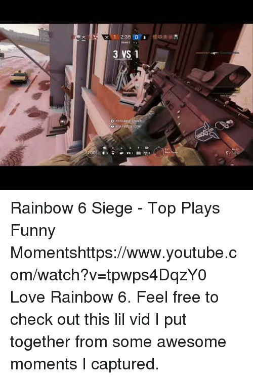 Funny, Love, and Target: 3 VS 1 Rainbow 6 Siege - Top Plays  Funny Momentshttps://www.youtube.com/watch?v=tpwps4DqzY0  Love Rainbow 6. Feel free to check out this lil vid I put together from some awesome moments I captured.