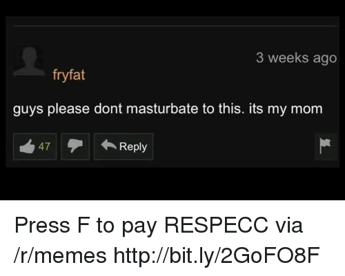 dont masturbate: 3 weeks ago  fryfat  guys please dont masturbate to this. its my mom  47Reply Press F to pay RESPECC via /r/memes http://bit.ly/2GoFO8F