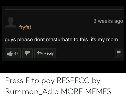 dont masturbate: 3 weeks ago  fryfat  guys please dont masturbate to this. its my mom  47Reply Press F to pay RESPECC by Rumman_Adib MORE MEMES