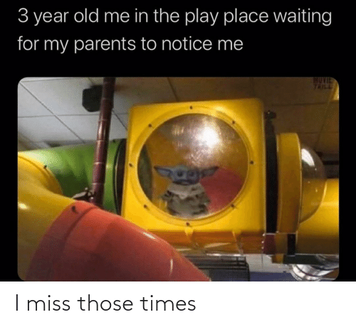 miss: 3 year old me in the play place waiting  for my parents to notice me  MUVIE  TRILL I miss those times