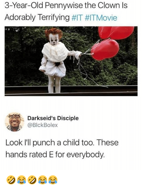 Girl Memes, Old, and Pennywise: 3-Year-Old Pennywise the Clown ls  Adorably Terrifying #IT #ITMovie  Darkseid's Disciple  @BlckBolex  Look I'll punch a child too. These  hands rated E for everybody 🤣😂🤣😂😂